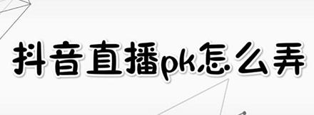 抖音直播:抖音直播pk应该怎么弄